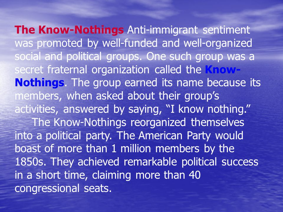The Know-Nothings Anti-immigrant sentiment was promoted by well-funded and well-organized social and political groups.