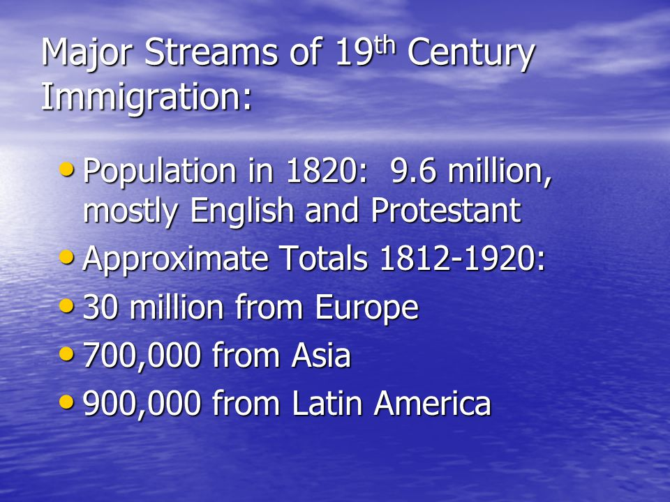 Major Streams of 19 th Century Immigration: Population in 1820: 9.6 million, mostly English and Protestant Population in 1820: 9.6 million, mostly English and Protestant Approximate Totals 1812-1920: Approximate Totals 1812-1920: 30 million from Europe 30 million from Europe 700,000 from Asia 700,000 from Asia 900,000 from Latin America 900,000 from Latin America