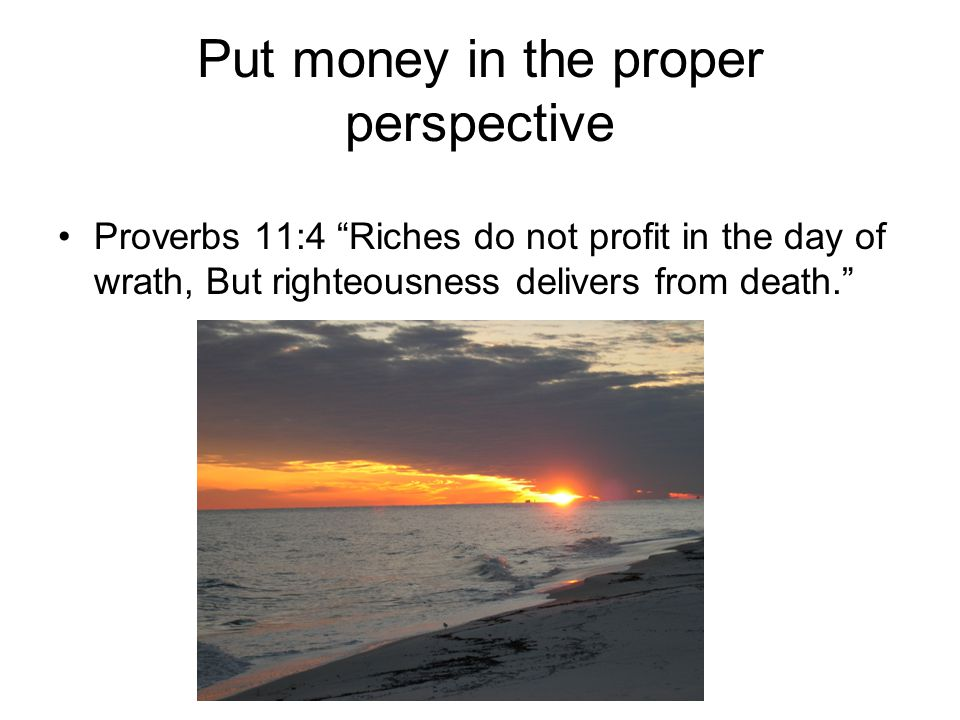 "Put money in the proper perspective Proverbs 11:4 ""Riches do not profit in the day of wrath, But righteousness delivers from death."""