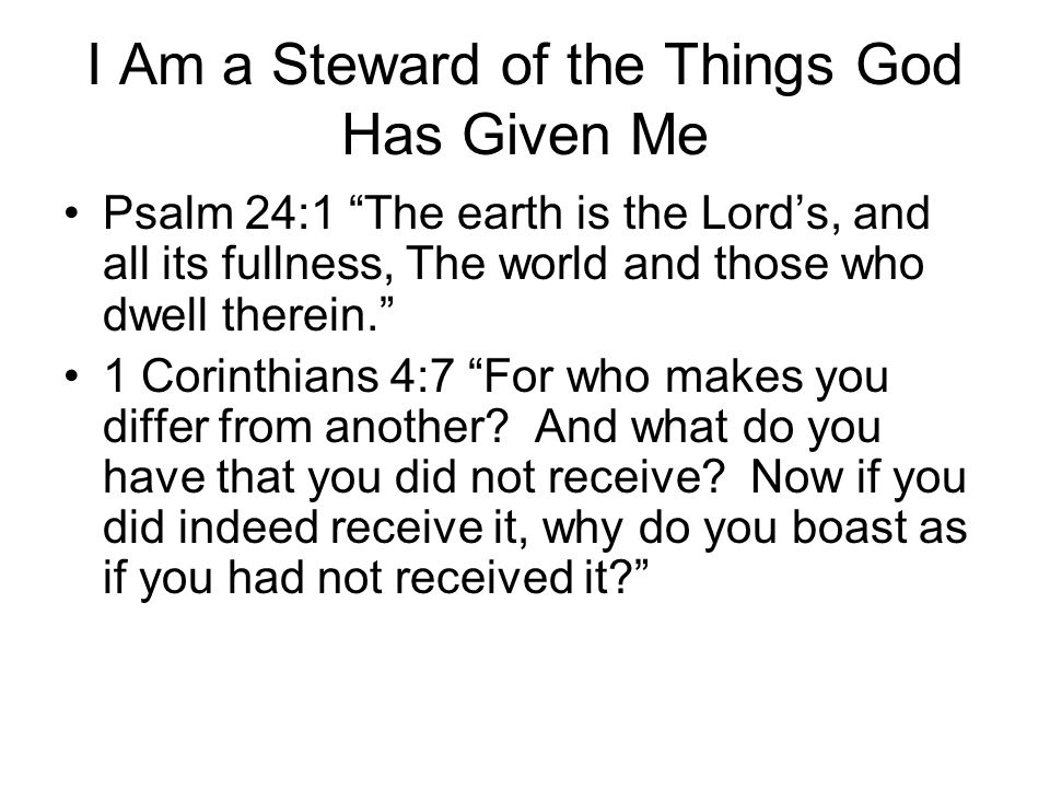"I Am a Steward of the Things God Has Given Me Psalm 24:1 ""The earth is the Lord's, and all its fullness, The world and those who dwell therein."" 1 Cor"