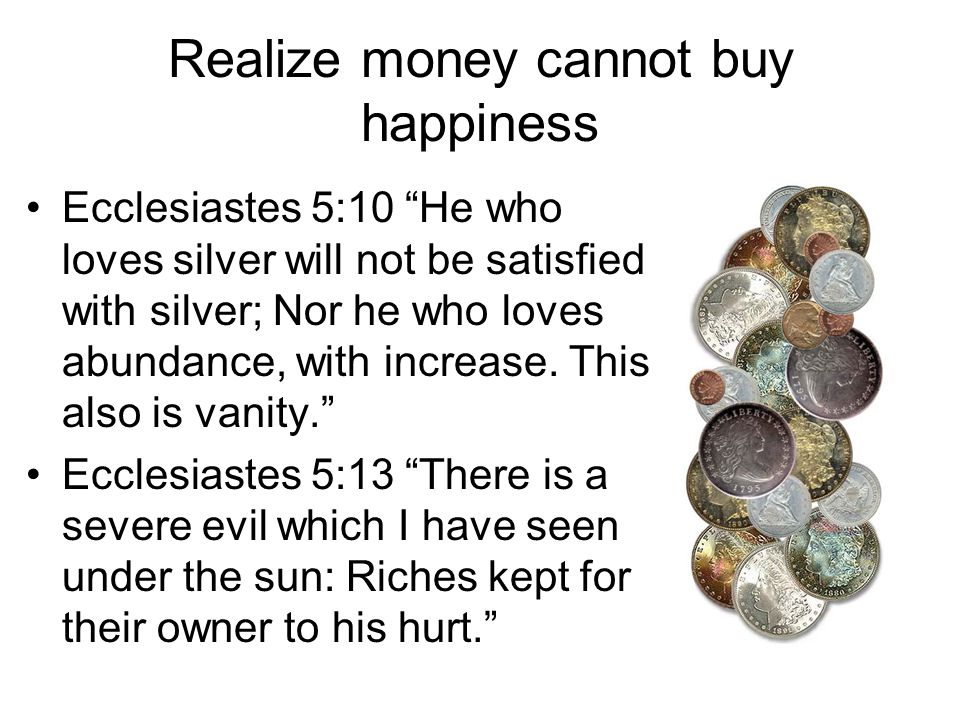 "Realize money cannot buy happiness Ecclesiastes 5:10 ""He who loves silver will not be satisfied with silver; Nor he who loves abundance, with increase"