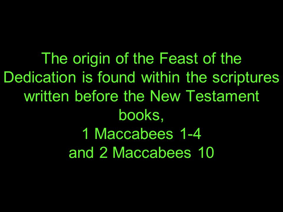 The origin of the Feast of the Dedication is found within the scriptures written before the New Testament books, 1 Maccabees 1-4 and 2 Maccabees 10
