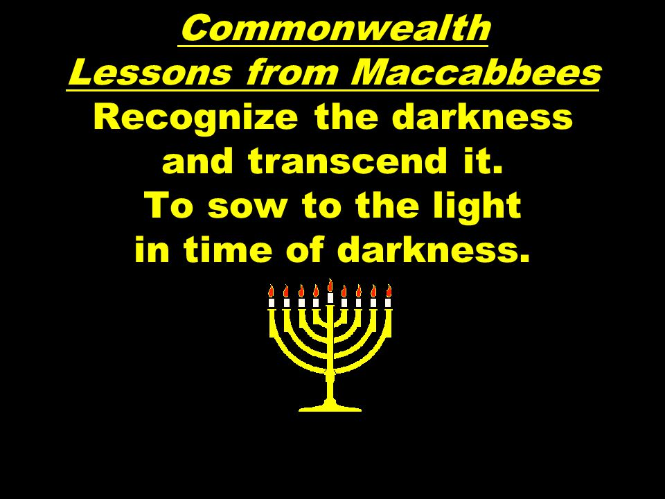 Commonwealth Lessons from Maccabbees Recognize the darkness and transcend it.