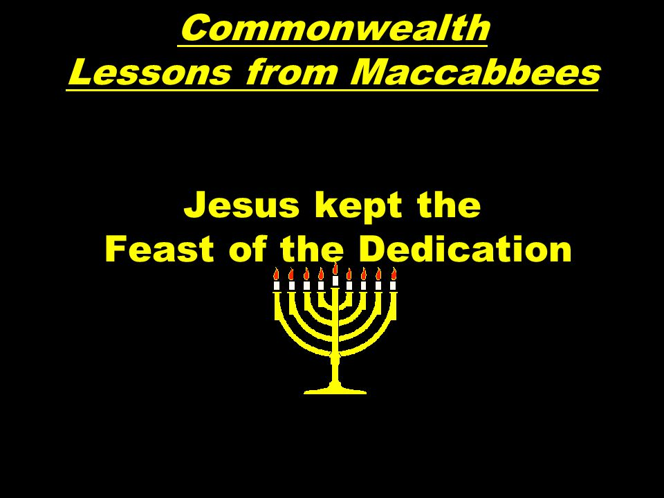Commonwealth Lessons from Maccabbees Jesus kept the Feast of the Dedication