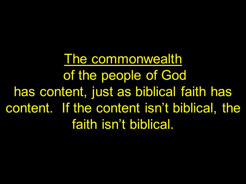 The commonwealth of the people of God has content, just as biblical faith has content.