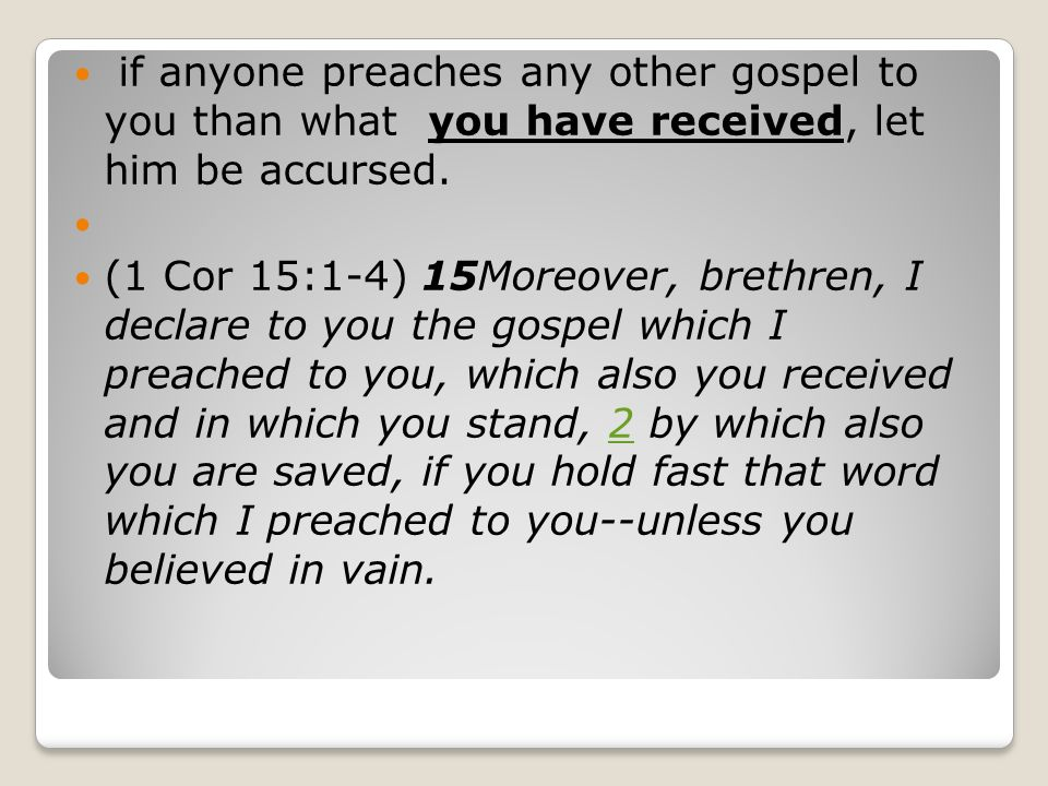 if anyone preaches any other gospel to you than what you have received, let him be accursed. (1 Cor 15:1-4) 15Moreover, brethren, I declare to you the