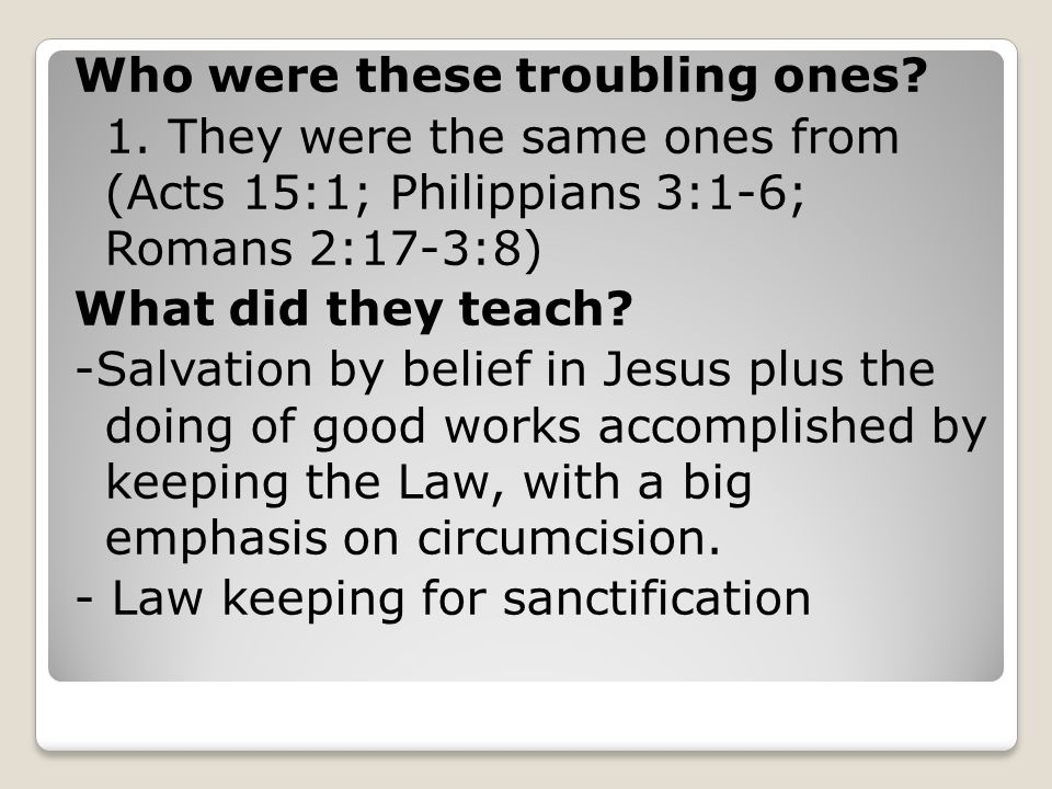 Who were these troubling ones? 1. They were the same ones from (Acts 15:1; Philippians 3:1-6; Romans 2:17-3:8) What did they teach? -Salvation by beli