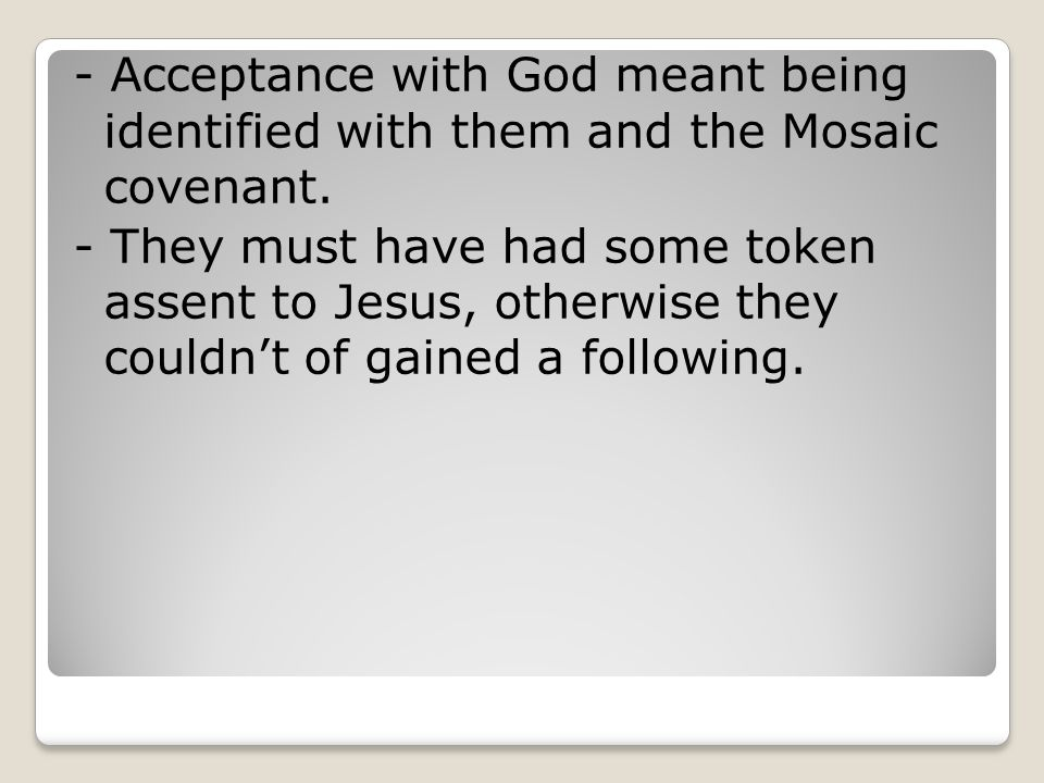 - Acceptance with God meant being identified with them and the Mosaic covenant. - They must have had some token assent to Jesus, otherwise they couldn