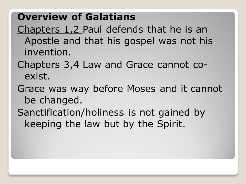 Overview of Galatians Chapters 1,2 Paul defends that he is an Apostle and that his gospel was not his invention. Chapters 3,4 Law and Grace cannot co-