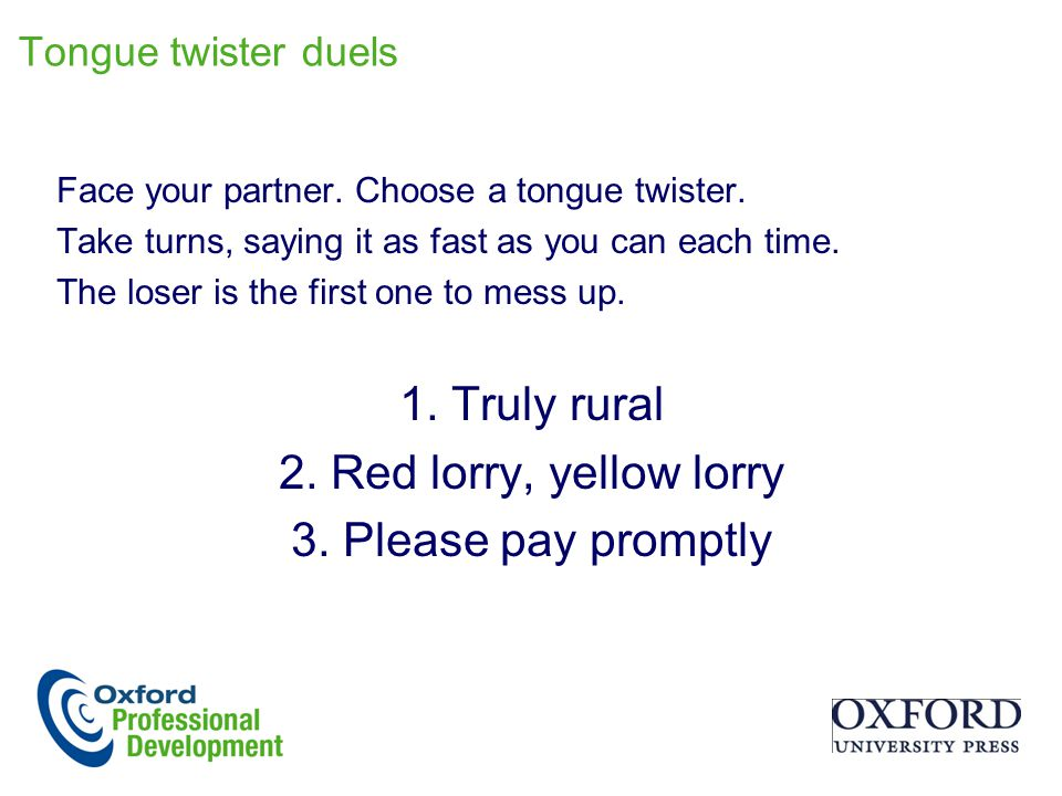 Tongue twister duels Face your partner. Choose a tongue twister. Take turns, saying it as fast as you can each time. The loser is the first one to mes