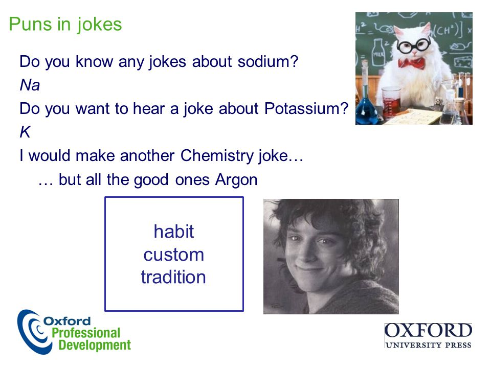 Puns in jokes Do you know any jokes about sodium.Na Do you want to hear a joke about Potassium.