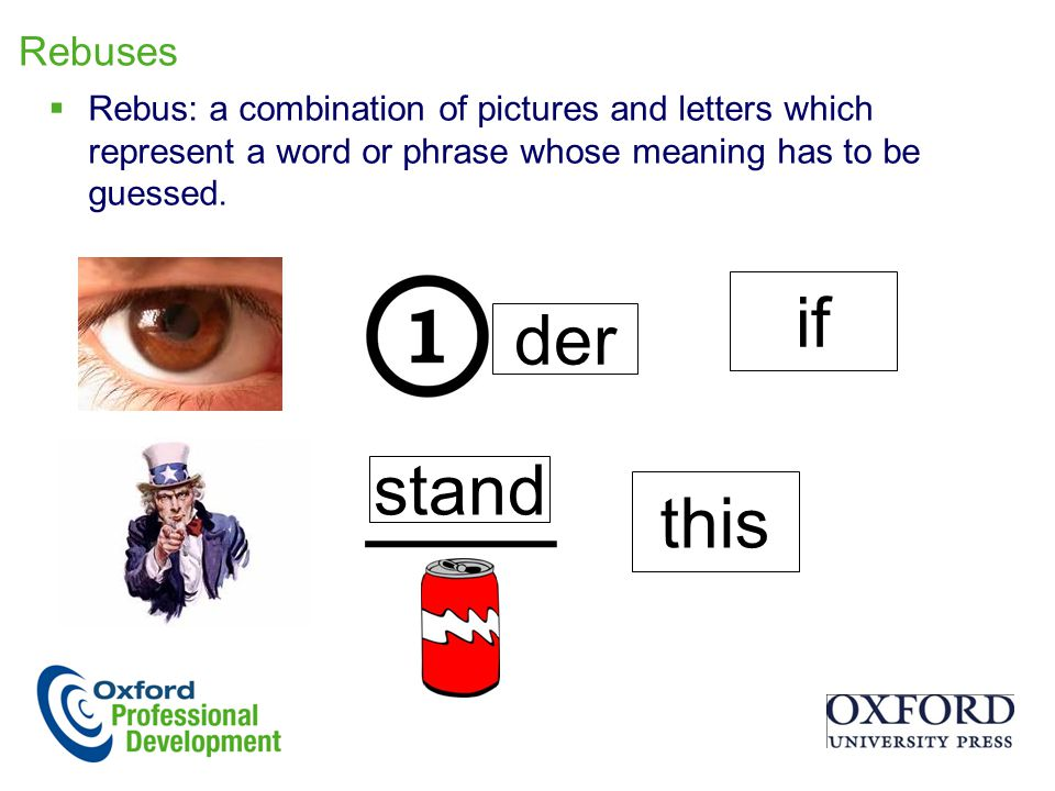 Rebuses  Rebus: a combination of pictures and letters which represent a word or phrase whose meaning has to be guessed.