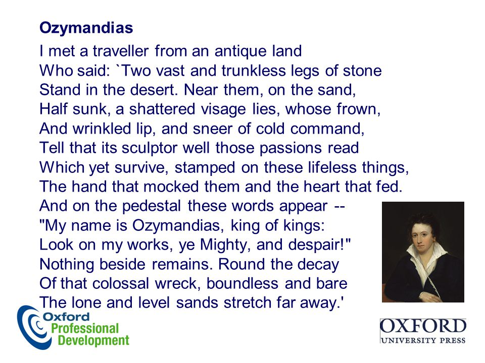 Ozymandias I met a traveller from an antique land Who said: `Two vast and trunkless legs of stone Stand in the desert. Near them, on the sand, Half su