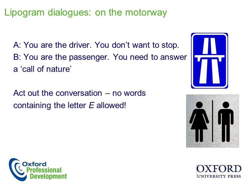 Lipogram dialogues: on the motorway A: You are the driver. You don't want to stop. B: You are the passenger. You need to answer a 'call of nature' Act