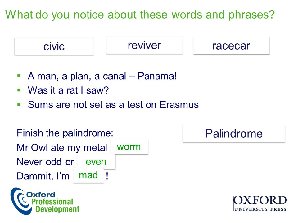 What do you notice about these words and phrases?  A man, a plan, a canal – Panama!  Was it a rat I saw?  Sums are not set as a test on Erasmus Fin
