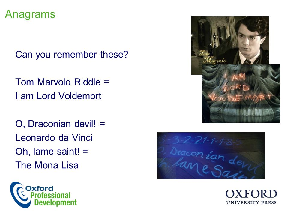 Anagrams Can you remember these.Tom Marvolo Riddle = I am Lord Voldemort O, Draconian devil.