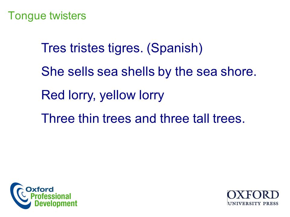 Tres tristes tigres. (Spanish) She sells sea shells by the sea shore. Red lorry, yellow lorry Three thin trees and three tall trees. Tongue twisters