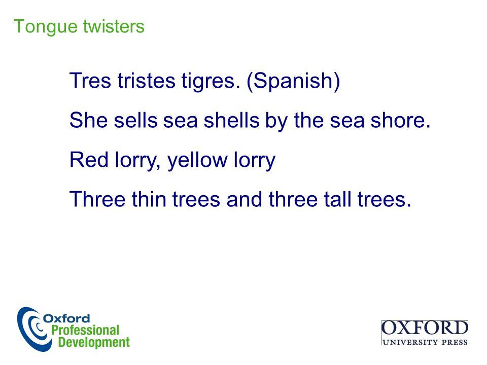 Tres tristes tigres.(Spanish) She sells sea shells by the sea shore.