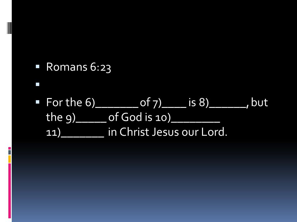  Romans 6:23   For the 6)_______ of 7)____ is 8)______, but the 9)_____ of God is 10)________ 11)_______ in Christ Jesus our Lord.