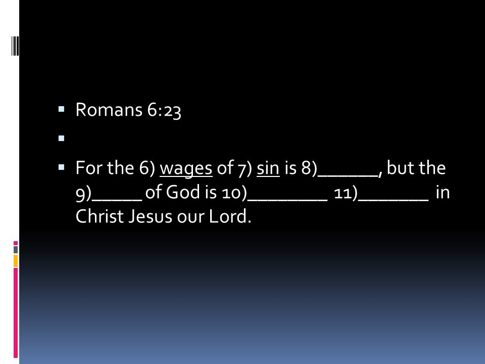  Romans 6:23   For the 6) wages of 7) sin is 8)______, but the 9)_____ of God is 10)________ 11)_______ in Christ Jesus our Lord.