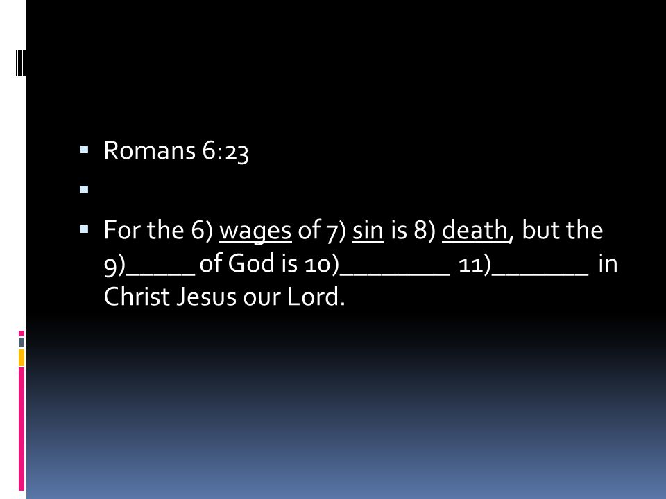  Romans 6:23   For the 6) wages of 7) sin is 8) death, but the 9)_____ of God is 10)________ 11)_______ in Christ Jesus our Lord.