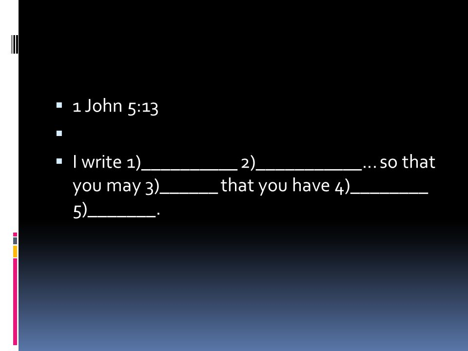  1 John 5:13   I write 1)__________ 2)___________... so that you may 3)______ that you have 4)________ 5)_______.