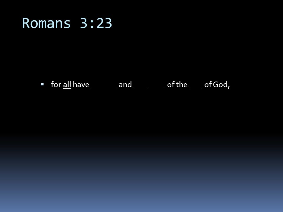 Romans 3:23  for all have ______ and ___ ____ of the ___ of God,