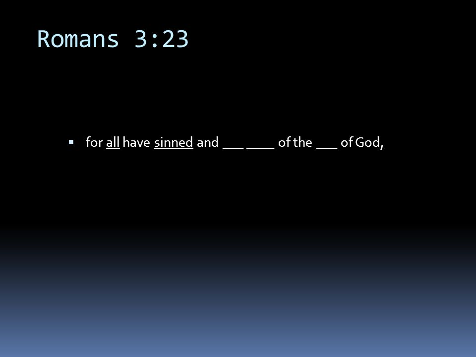 Romans 3:23  for all have sinned and ___ ____ of the ___ of God,