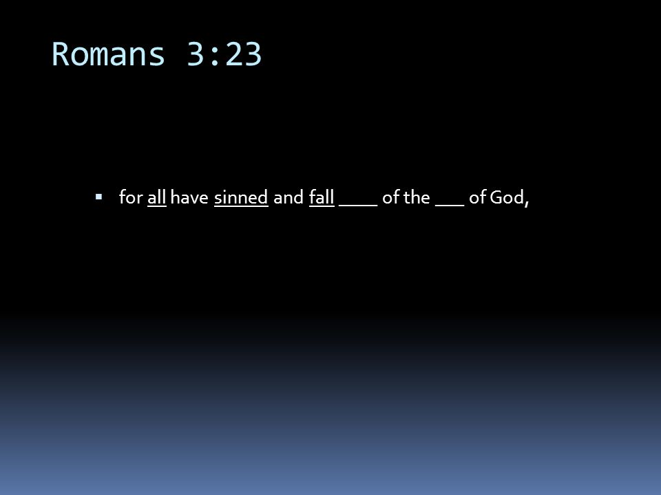 Romans 3:23  for all have sinned and fall ____ of the ___ of God,