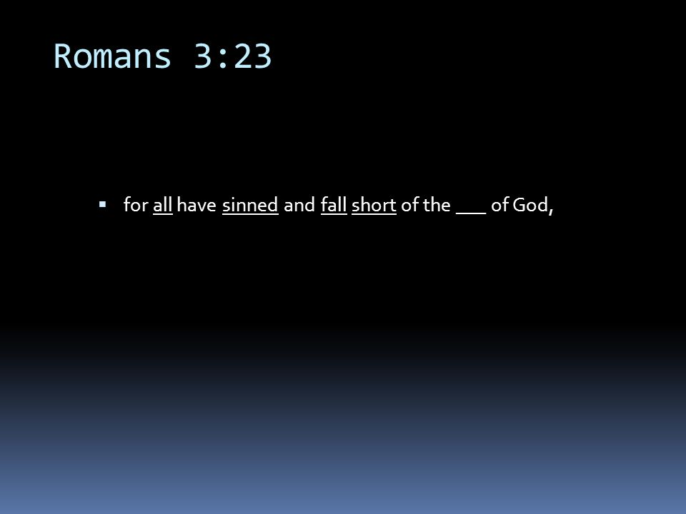 Romans 3:23  for all have sinned and fall short of the ___ of God,