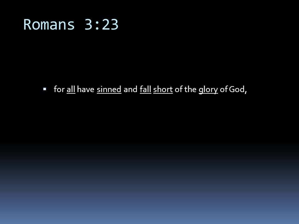 Romans 3:23  for all have sinned and fall short of the glory of God,