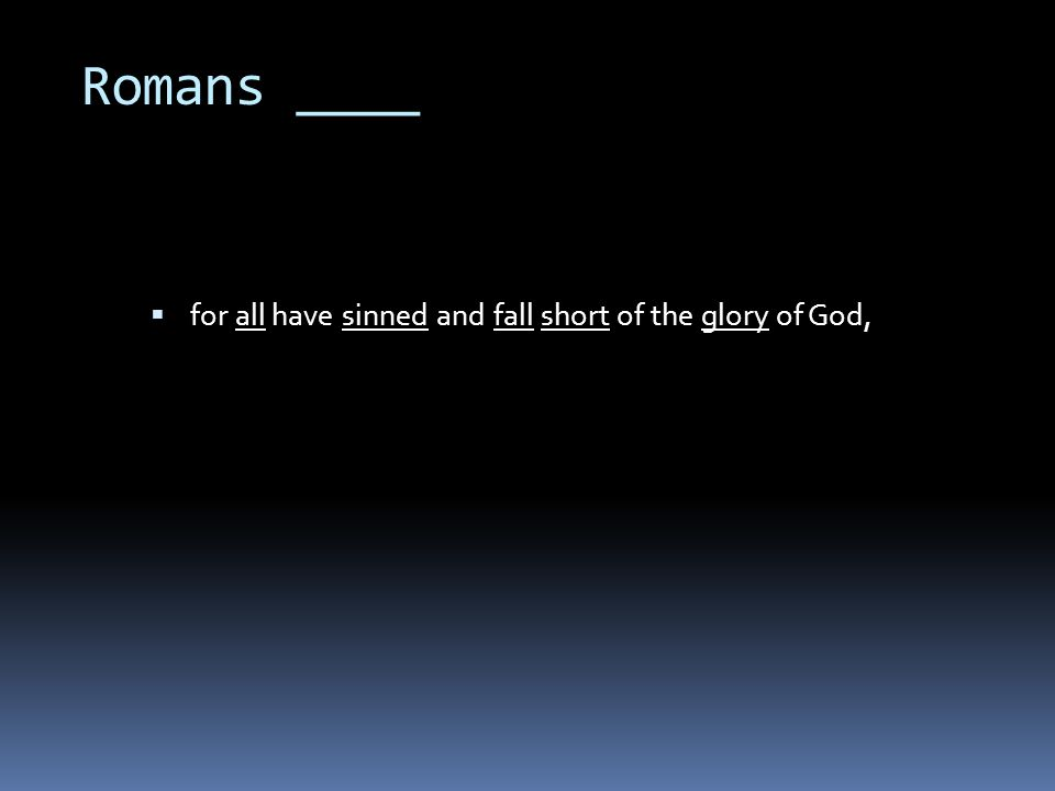 Romans ____  for all have sinned and fall short of the glory of God,
