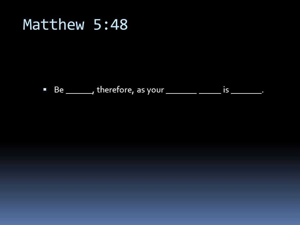 Matthew 5:48  Be ______, therefore, as your _______ _____ is _______.