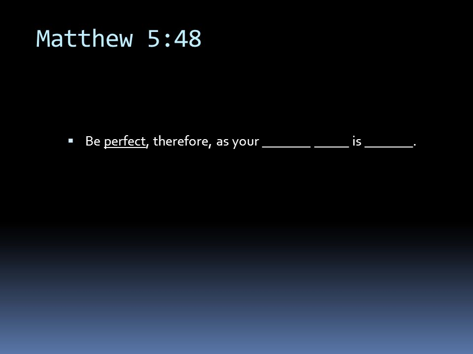 Matthew 5:48  Be perfect, therefore, as your _______ _____ is _______.