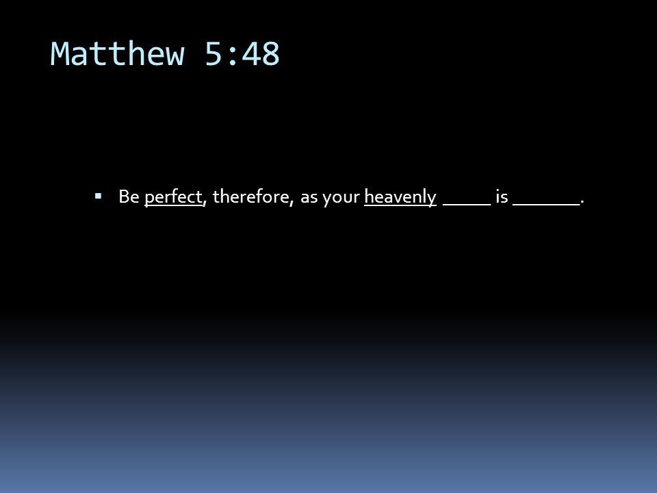 Matthew 5:48  Be perfect, therefore, as your heavenly _____ is _______.