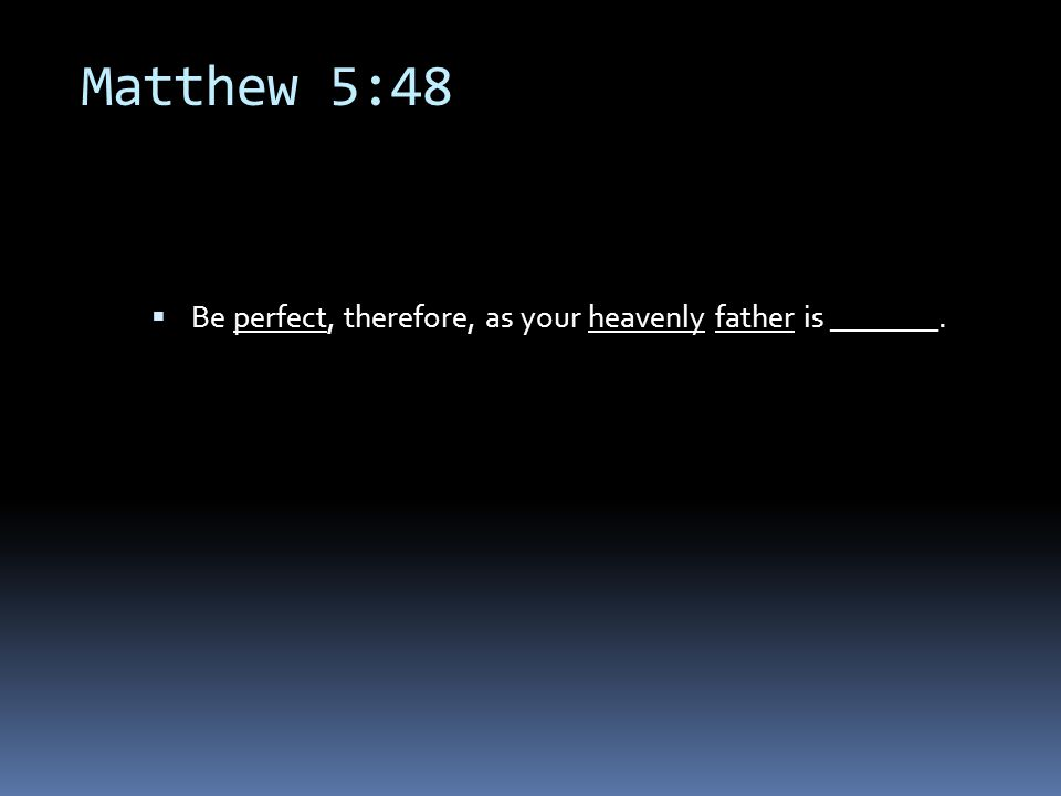 Matthew 5:48  Be perfect, therefore, as your heavenly father is _______.