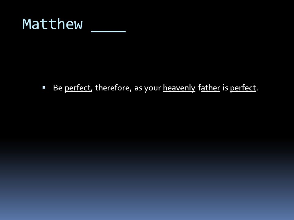 Matthew ____  Be perfect, therefore, as your heavenly father is perfect.