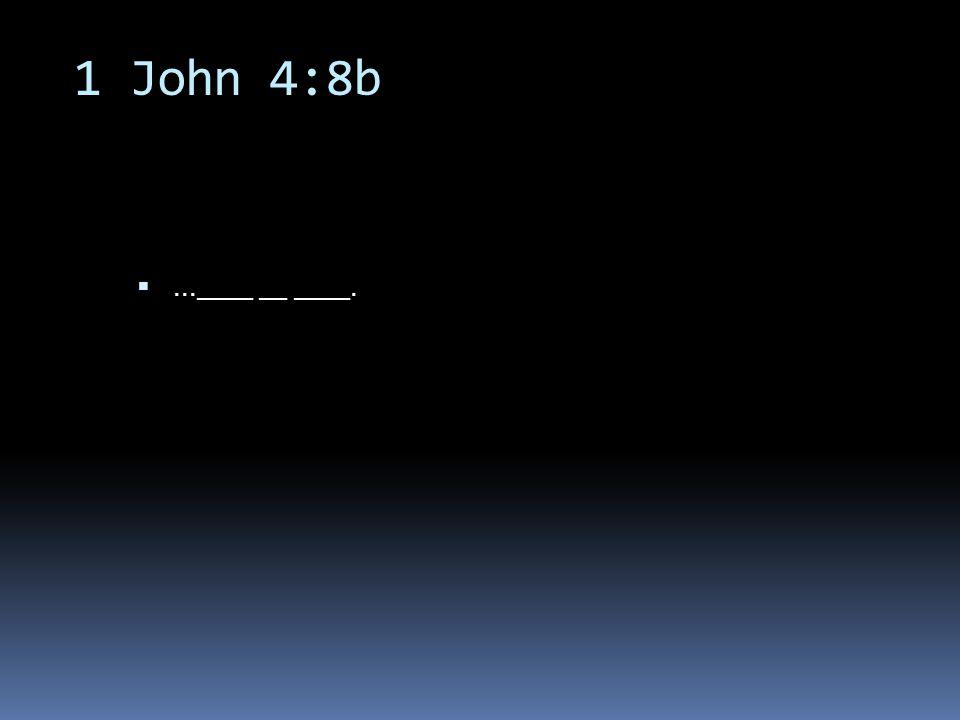 1 John 4:8b ...____ __ ____.