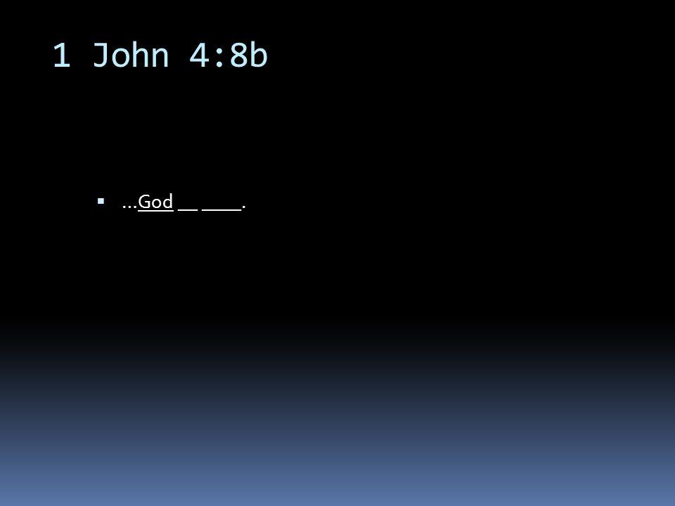 1 John 4:8b  …God __ ____.