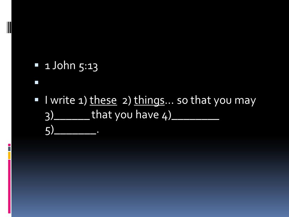  1 John 5:13   I write 1) these 2) things… so that you may 3)______ that you have 4)________ 5)_______.