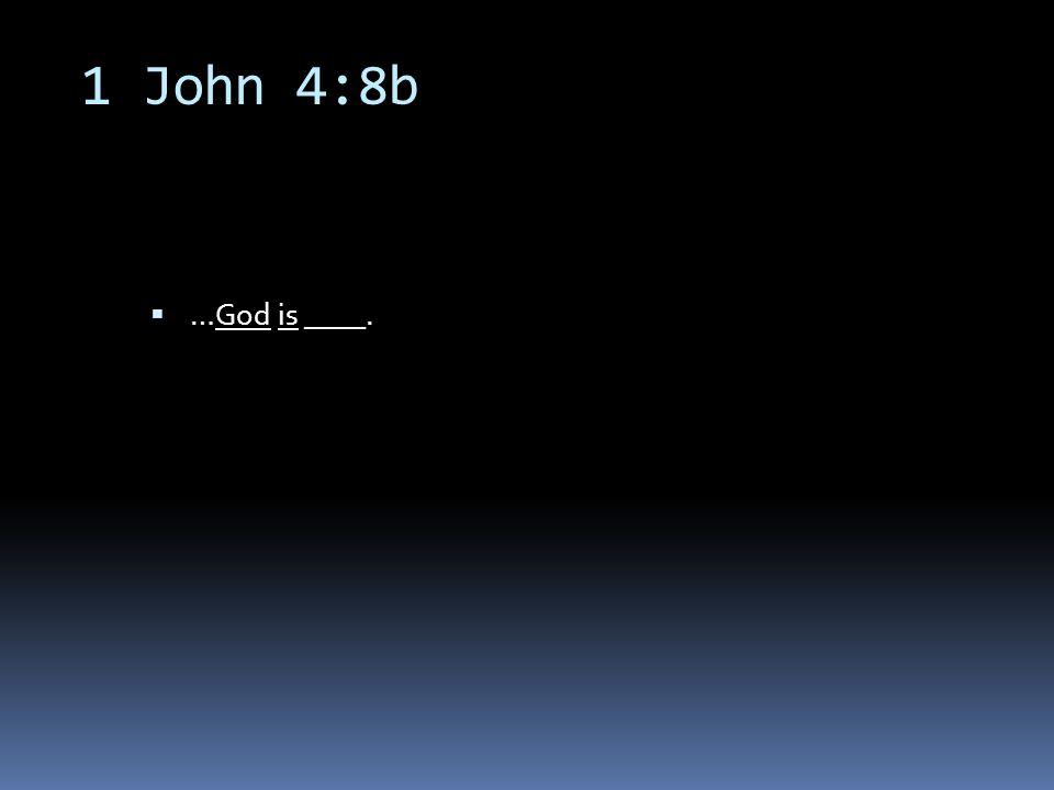 1 John 4:8b  …God is ____.