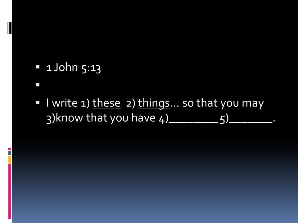 1 John 5:13   I write 1) these 2) things… so that you may 3)know that you have 4)________ 5)_______.