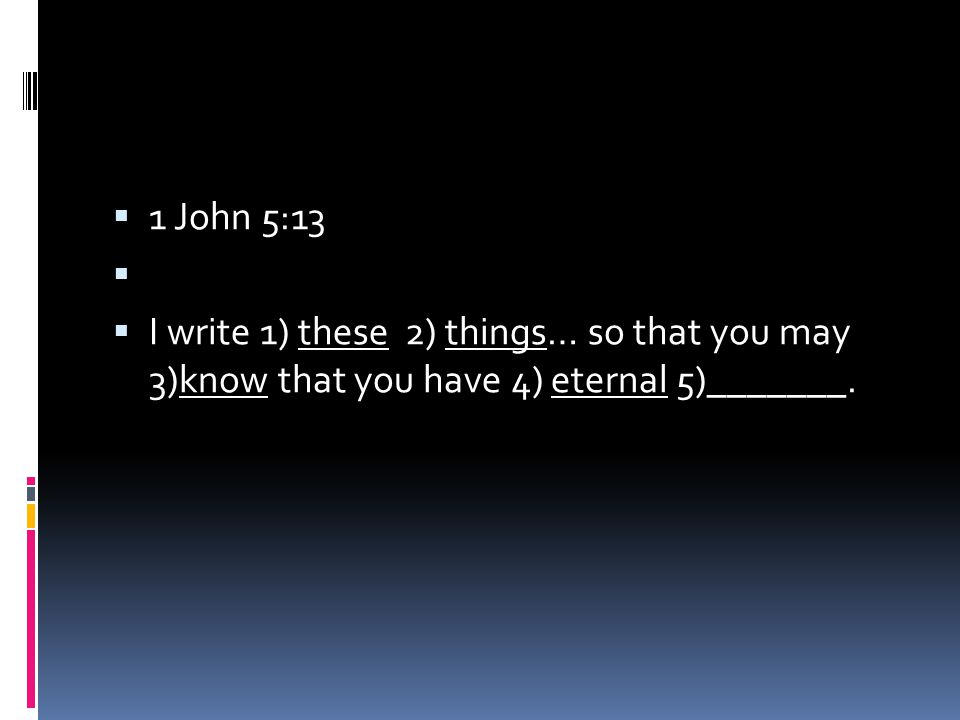  1 John 5:13   I write 1) these 2) things… so that you may 3)know that you have 4) eternal 5)_______.