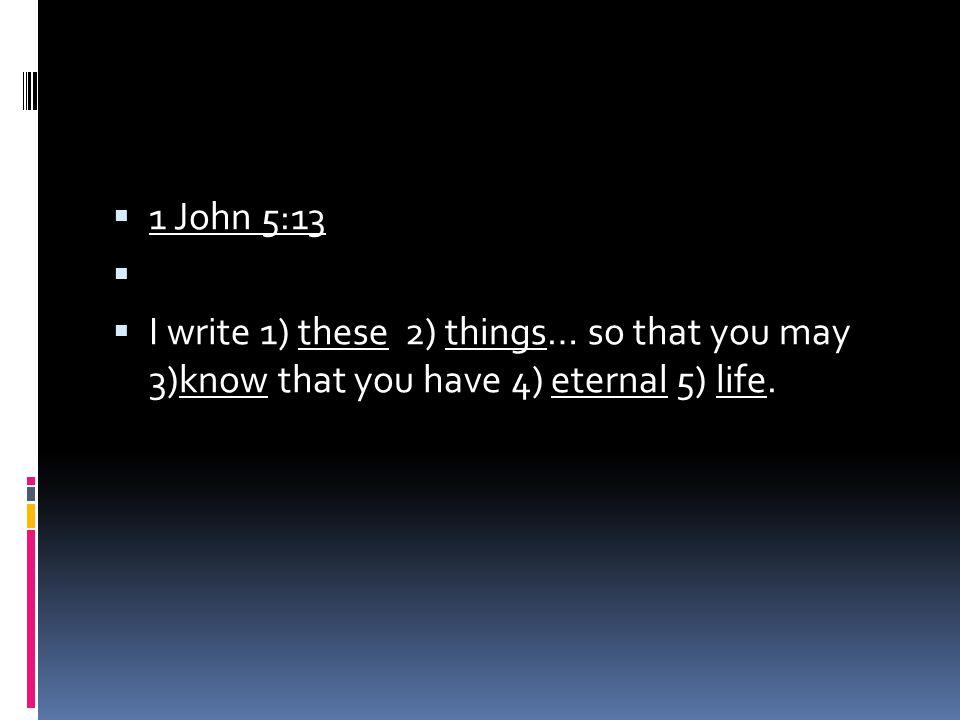  1 John 5:13   I write 1) these 2) things… so that you may 3)know that you have 4) eternal 5) life.