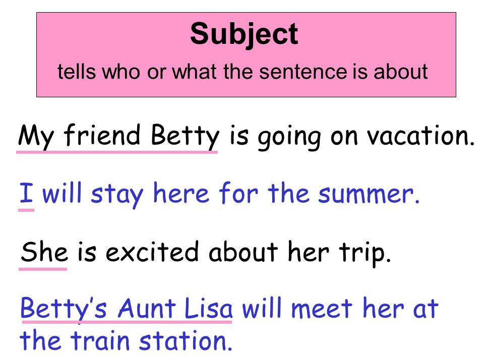 Subject tells who or what the sentence is about My friend Betty is going on vacation. I will stay here for the summer. She is excited about her trip.