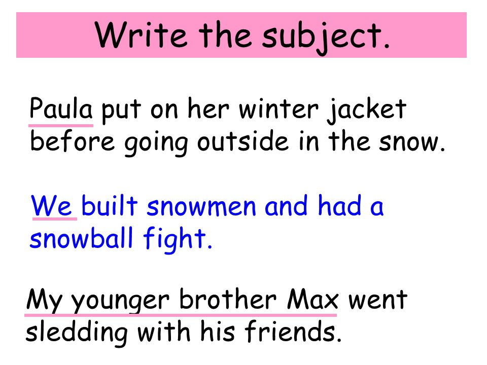 Write the subject. Paula put on her winter jacket before going outside in the snow. We built snowmen and had a snowball fight. My younger brother Max