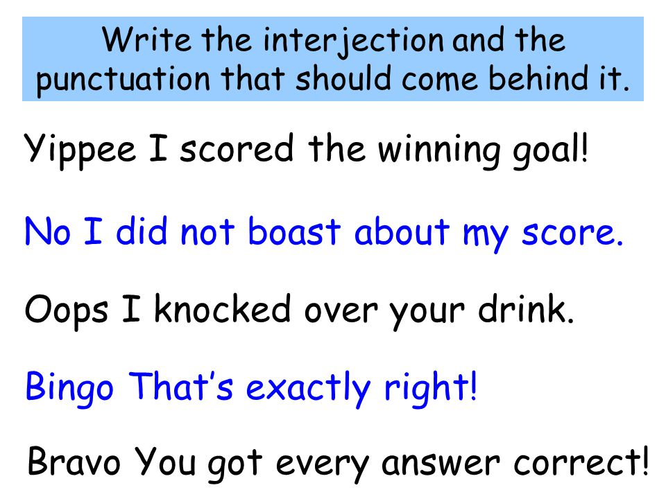 Write the interjection and the punctuation that should come behind it. Yippee I scored the winning goal! No I did not boast about my score. Oops I kno