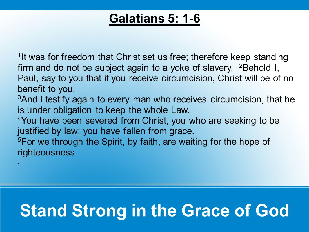 Galatians 5: 1-6 1 It was for freedom that Christ set us free; therefore keep standing firm and do not be subject again to a yoke of slavery.