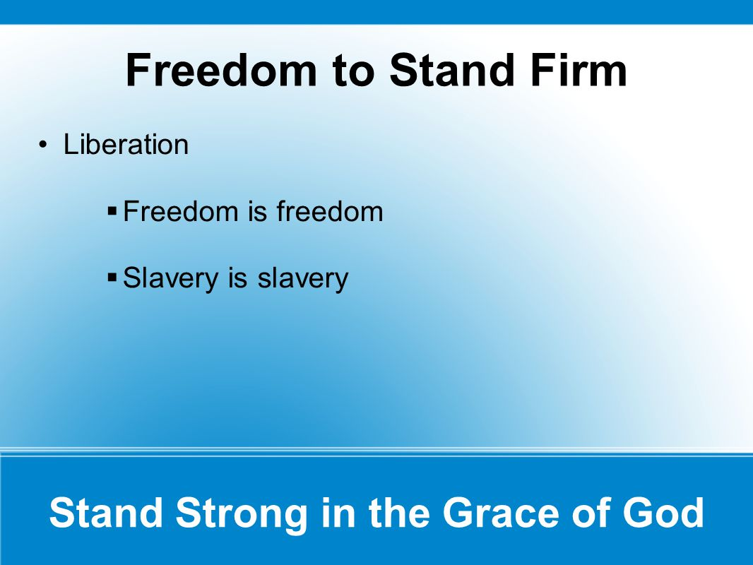 Freedom to Stand Firm Stand Strong in the Grace of God Liberation  Freedom is freedom  Slavery is slavery