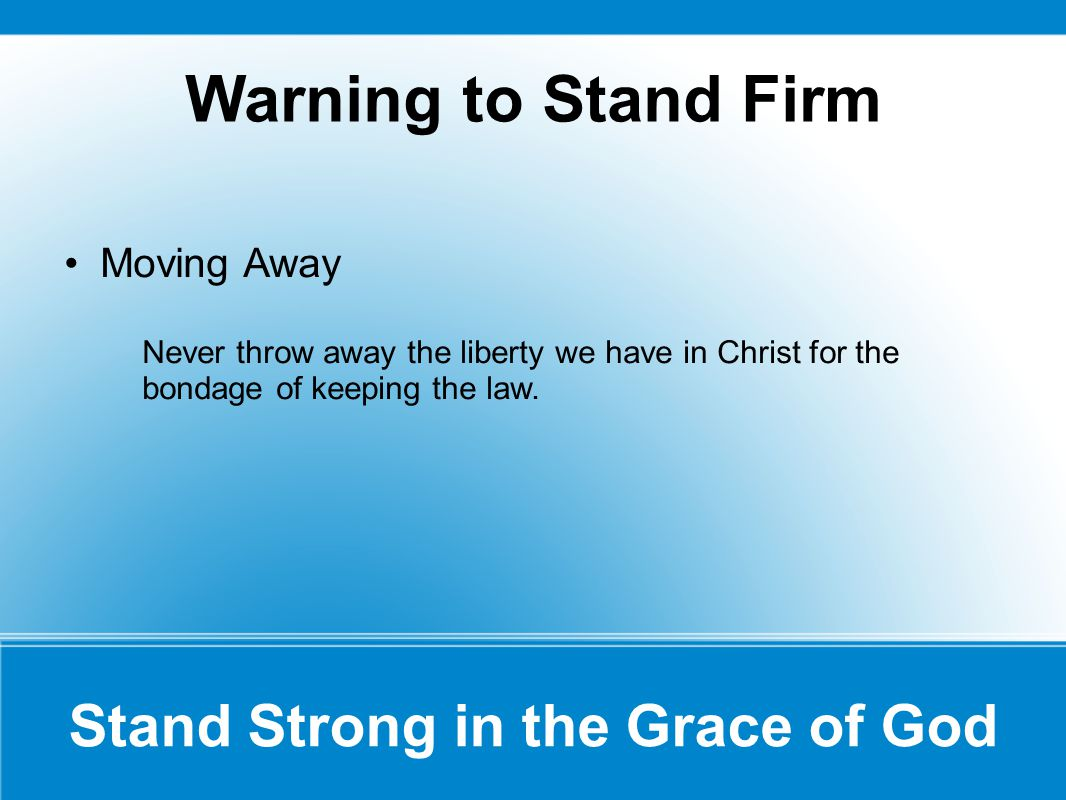 Warning to Stand Firm Moving Away Never throw away the liberty we have in Christ for the bondage of keeping the law.